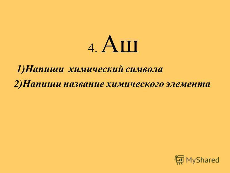 4. Аш 1)Напиши химический символа 2)Напиши название химического элемента