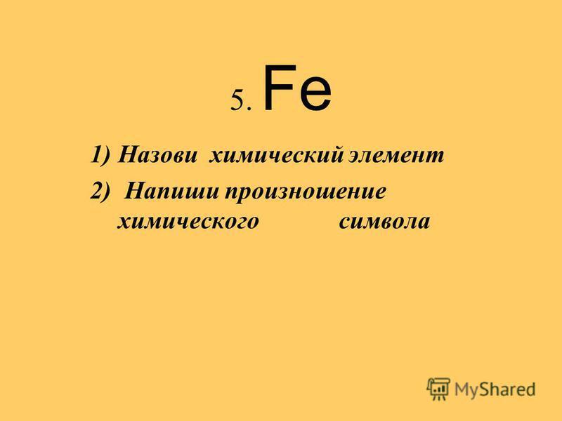 5. Fe 1)Назови химический элемент 2) Напиши произношение химического символа