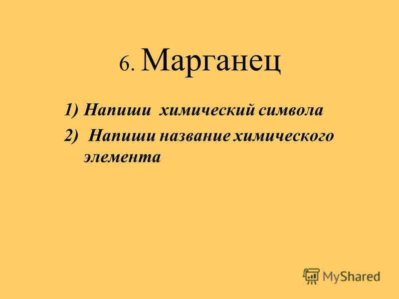 6. Марганец 1)Напиши химический символа 2) Напиши название химического элемента