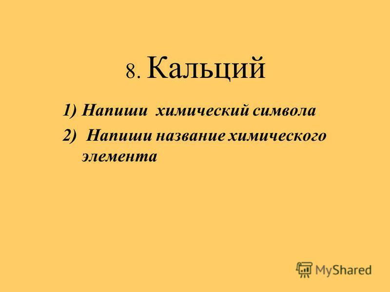 8. Кальций 1)Напиши химический символа 2) Напиши название химического элемента