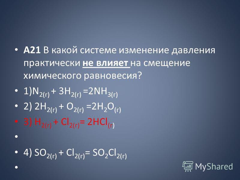 A21 В какой системе изменение давления практически не влияет на смещение химического равновесия? 1)N 2(г) + 3H 2(г) =2NH 3(г) 2) 2Н 2(г) + О 2(г) =2Н 2 О (г) 3) H 2(г) + Cl 2(г) = 2НCl (г) 4) SO 2(г) + Cl 2(г) = SO 2 Cl 2(г)