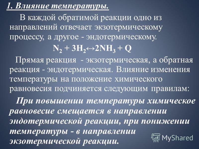 1. Влияние температуры. В каждой обратимой реакции одно из направлений отвечает экзотермическому процессу, а другое - эндотермическому. N 2 + 3H 2 2NH 3 + Q Прямая реакция - экзотермическая, а обратная реакция - эндотермическая. Влияние изменения тем