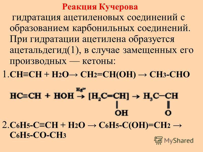 Реакция Кучерова гидратация ацетиленовых соединений с образованием карбонильных соединений. При гидратации ацетилена образуется ацетальдегид(1), в случае замещенных его производных кетоны: 1. CHCH + H 2 O CH 2 =CH(OH) CH 3 -CHO 2. C 6 H 5 -CCH + H 2