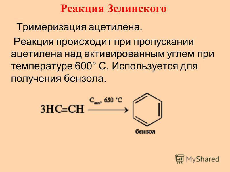 Реакция Зелинского Тримеризация ацетилена. Реакция происходит при пропускании ацетилена над активированным углем при температуре 600° C. Используется для получения бензола.