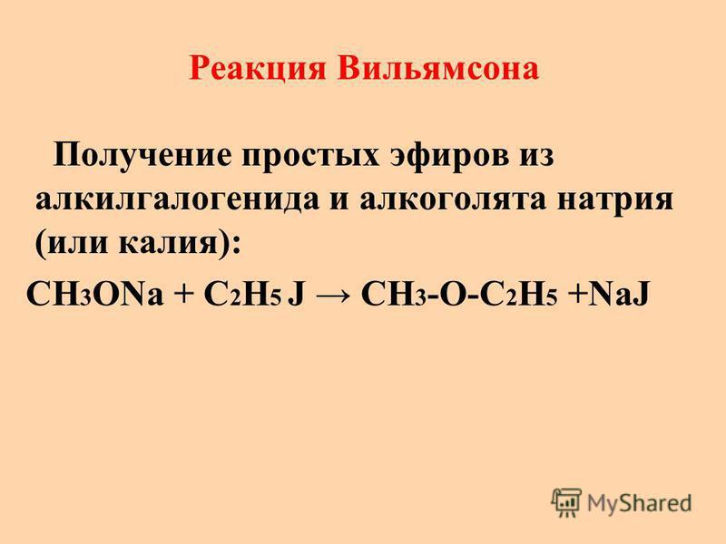 Реакция Вильямсона Получение простых эфиров из алкилгалогенида и алкоголята натрия (или калия): CH 3 ONa + C 2 H 5 J CH 3 -O-C 2 H 5 +NaJ