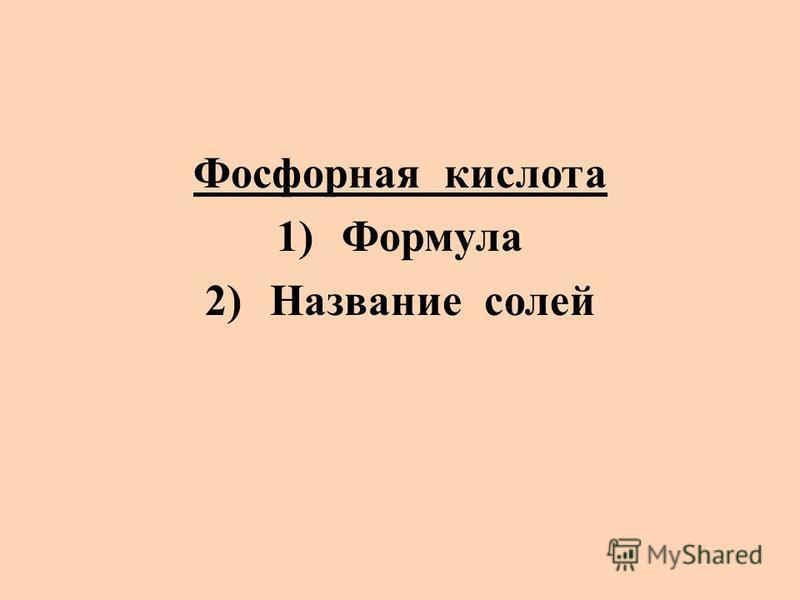 Фосфорная кислота 1)Формула 2)Название солей