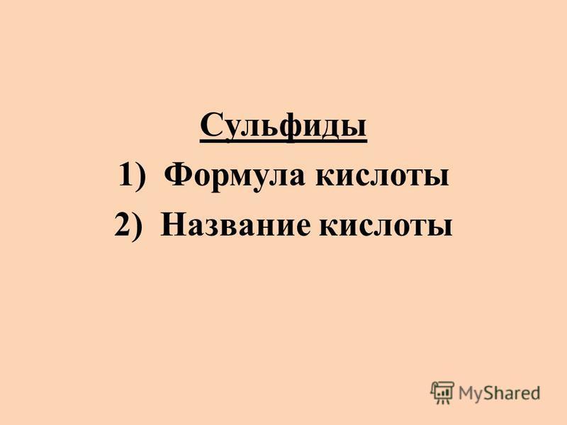Сульфиды 1)Формула кислоты 2)Название кислоты