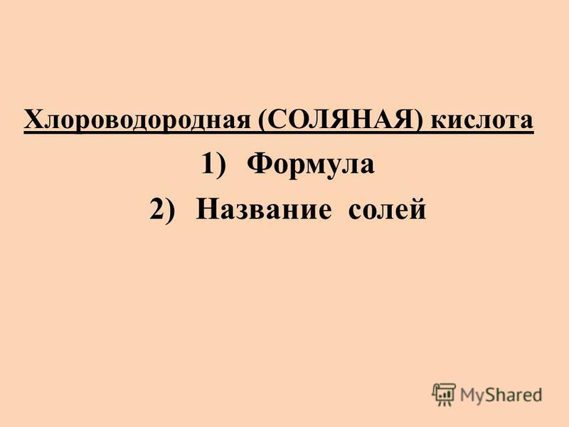 Хлороводородная (СОЛЯНАЯ) кислота 1)Формула 2)Название солей