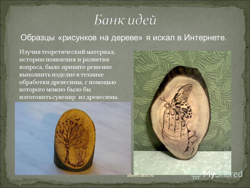 Образцы «рисунков на дереве» я искал в Интернете. Изучив теоретический материал, историю появления и развития вопроса, было принято решение выполнить изделие в технике обработки древесины, с помощью которого можно было бы изготовить сувенир из древес