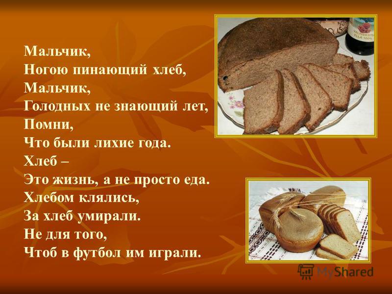 Мальчик, Ногою пинающий хлеб, Мальчик, Голодных не знающий лет, Помни, Что были лихие года. Хлеб – Это жизнь, а не просто еда. Хлебом клялись, За хлеб умирали. Не для того, Чтоб в футбол им играли.