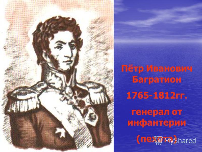Пётр Иванович Багратион 1765-1812 гг. генерал от инфантерии (пехота)