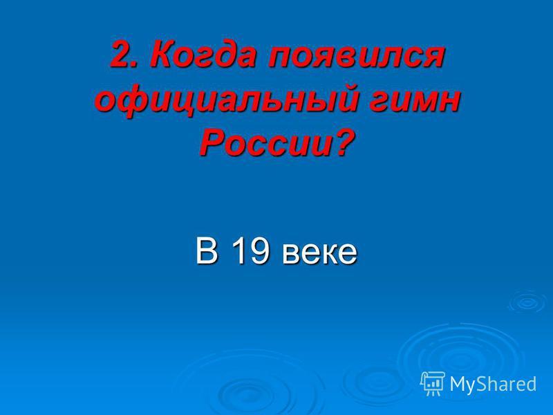 2. Когда появился официальный гимн России? В 19 веке