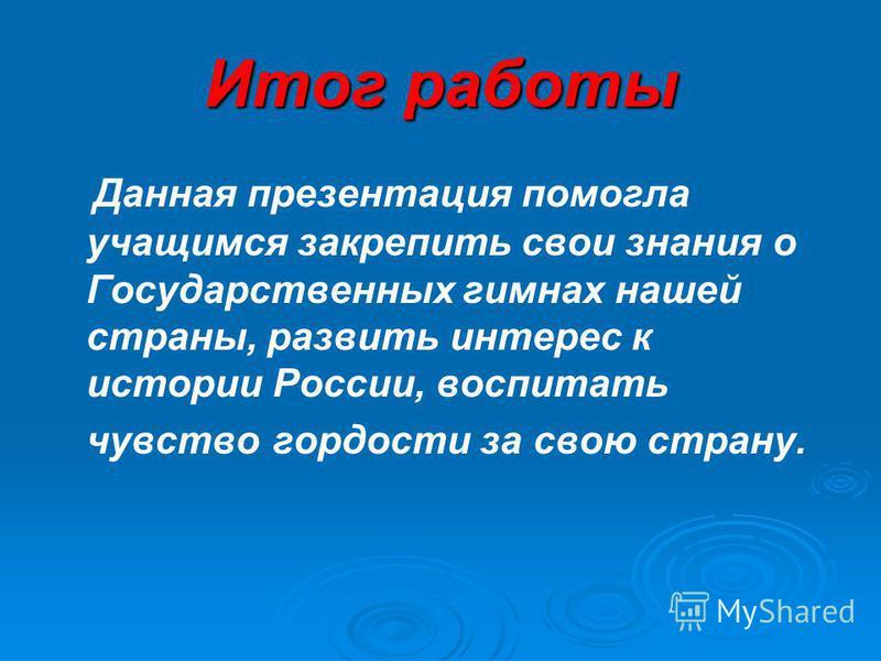 Итог работы Данная презентация помогла учащимся закрепить свои знания о Государственных гимнах нашей страны, развить интерес к истории России, воспитать чувство гордости за свою страну.