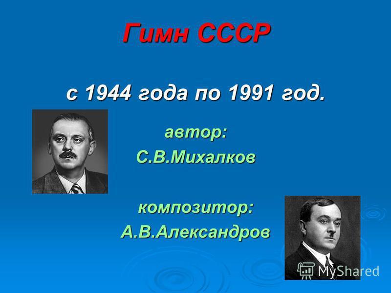 Гимн СССР с 1944 года по 1991 год. автор:С.В.Михалковкомпозитор:А.В.Александров