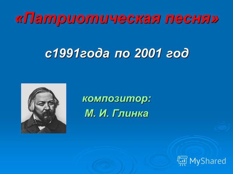 «Патриотическая песня» с 1991 года по 2001 год композитор: М. И. Глинка