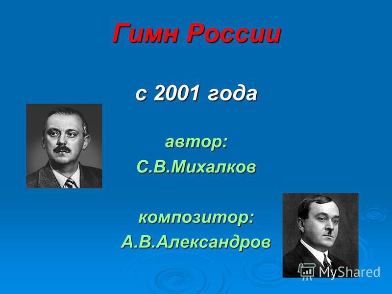 Гимн России с 2001 года автор:С.В.Михалковкомпозитор:А.В.Александров