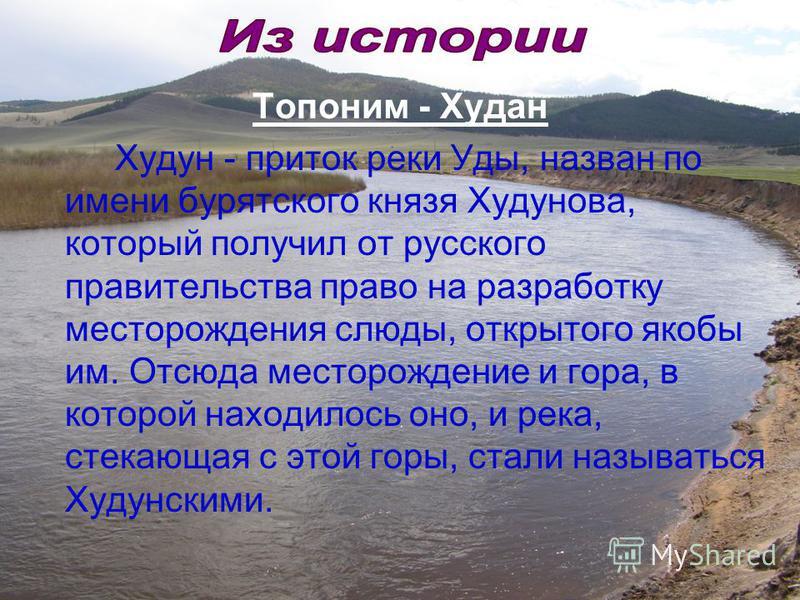 Топоним - Худан Худун - приток реки Уды, назван по имени бурятского князя Худунова, который получил от русского правительства право на разработку месторождения слюды, открытого якобы им. Отсюда месторождение и гора, в которой находилось оно, и река,