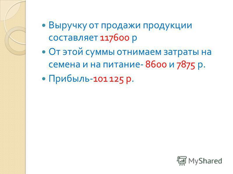 Выручку от продажи продукции составляет 117600 р От этой суммы отнимаем затраты на семена и на питание - 8600 и 7875 р. Прибыль -101 125 р.