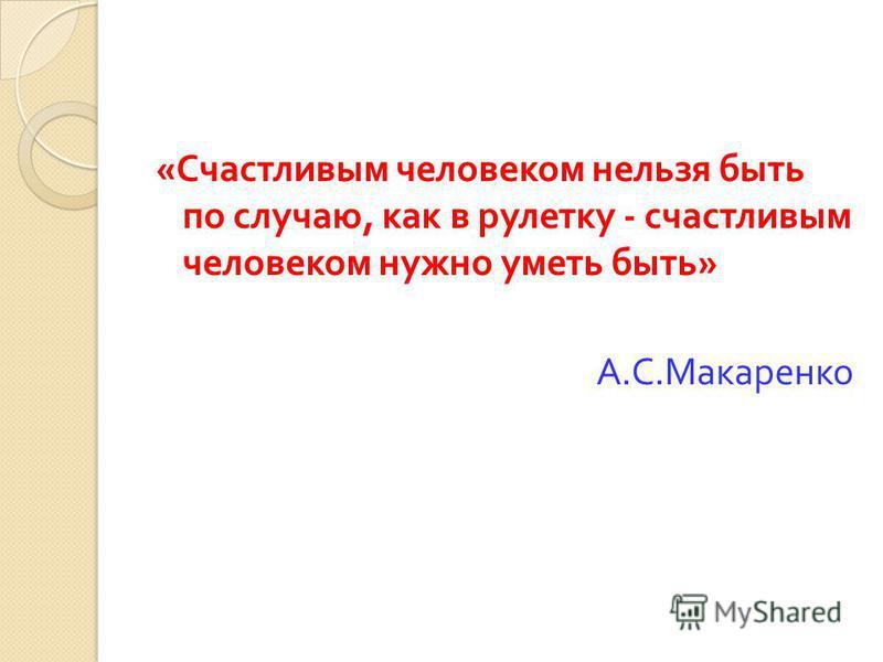 « Счастливым человеком нельзя быть по случаю, как в рулетку - счастливым человеком нужно уметь быть » А. С. Макаренко
