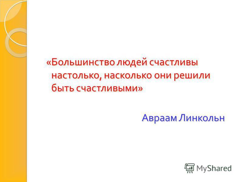 « Большинство людей счастливы настолько, насколько они решили быть счастливыми » Авраам Линкольн « Большинство людей счастливы настолько, насколько они решили быть счастливыми » Авраам Линкольн