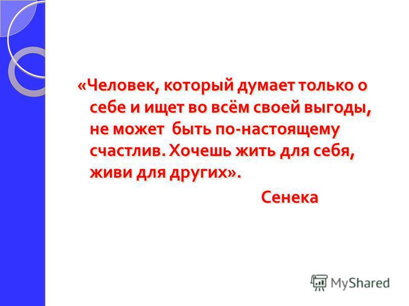 « Человек, который думает только о себе и ищет во всём своей выгоды, не может быть по - настоящему счастлив. Хочешь жить для себя, живи для других ». Сенека « Человек, который думает только о себе и ищет во всём своей выгоды, не может быть по - насто