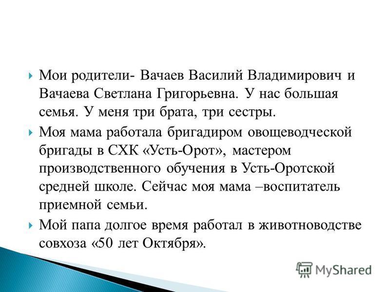 Мои родители- Вачаев Василий Владимирович и Вачаева Светлана Григорьевна. У нас большая семья. У меня три брата, три сестры. Моя мама работала бригадиром овощеводческой бригады в СХК «Усть-Орот», мастером производственного обучения в Усть-Оротской ср