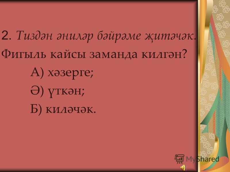 Тест 1. Мин әнигә кер юыштым. Фигыль нинди юнәлештә? А) төп; Ә) кайтым; Б) төшем; В) уртаклык; Г) йөкләтү.