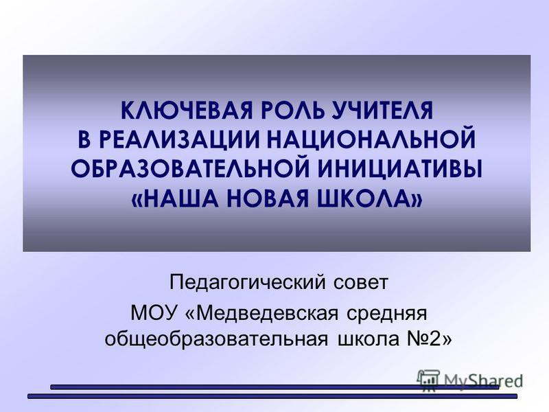 КЛЮЧЕВАЯ РОЛЬ УЧИТЕЛЯ В РЕАЛИЗАЦИИ НАЦИОНАЛЬНОЙ ОБРАЗОВАТЕЛЬНОЙ ИНИЦИАТИВЫ «НАША НОВАЯ ШКОЛА» Педагогический совет МОУ «Медведевская средняя общеобразовательная школа 2»