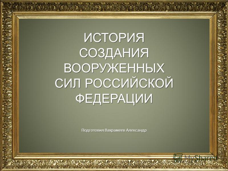 ИСТОРИЯ СОЗДАНИЯ ВООРУЖЕННЫХ СИЛ РОССИЙСКОЙ ФЕДЕРАЦИИ Подготовил Вахрамеев Александр