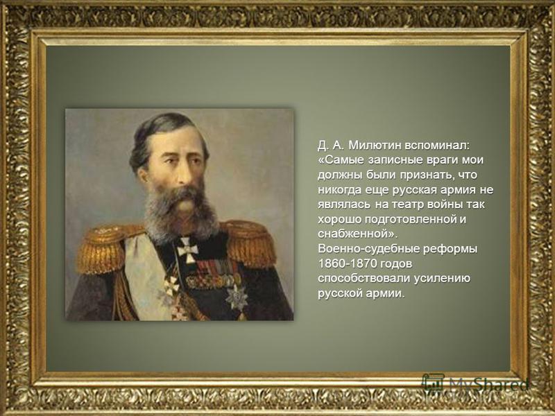 Д. А. Милютин вспоминал: «Самые записные враги мои должны были признать, что никогда еще русская армия не являлась на театр войны так хорошо подготовленной и снабженной». Военно-судебные реформы 1860-1870 годов способствовали усилению русской армии.