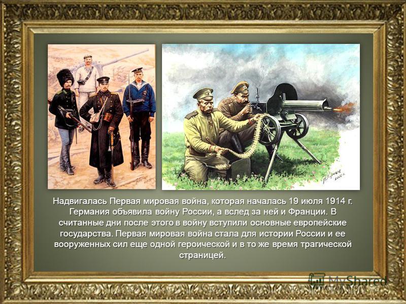 Надвигалась Первая мировая война, которая началась 19 июля 1914 г. Германия объявила войну России, а вслед за ней и Франции. В считанные дни после этого в войну вступили основные европейские государства. Первая мировая война стала для истории России