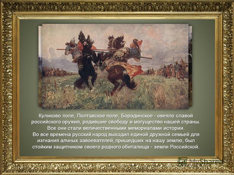 Куликово поле, Полтавское поле, Бородинское - овеяло славой российского оружия, родившие свободу и могущество нашей страны. Все они стали величественными мемориалами истории. Во все времена русский народ выходил единой дружной семьей для изгнания алч