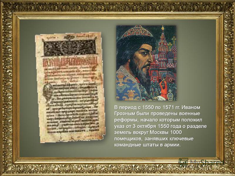 В период с 1550 по 1571 гг. Иваном Грозным были проведены военные реформы, начало которым положил указ от 3 октября 1550 года о разделе земель вокруг Москвы 1000 помещиков, занявших ключевые командные штаты в армии.