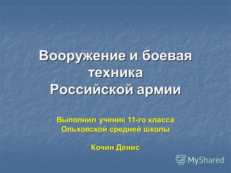 Вооружение и боевая техника Российской армии Выполнил ученик 11-го класса Ольховской средней школы Кочин Денис