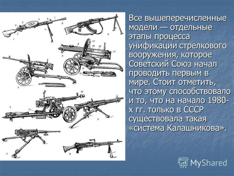 Все вышеперечисленные модели отдельные этапы процесса унификации стрелкового вооружения, которое Советский Союз начал проводить первым в мире. Стоит отметить, что этому способствовало и то, что на начало 1980- х гг. только в СССР существовала такая «