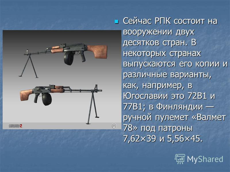 Сейчас РПК состоит на вооружении двух десятков стран. В некоторых странах выпускаются его копии и различные варианты, как, например, в Югославии это 72В1 и 77В1; в Финляндии ручной пулемет «Валмет 78» под патроны 7,62×39 и 5,56×45. Сейчас РПК состоит