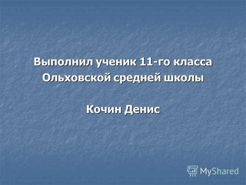 Выполнил ученик 11-го класса Ольховской средней школы Кочин Денис