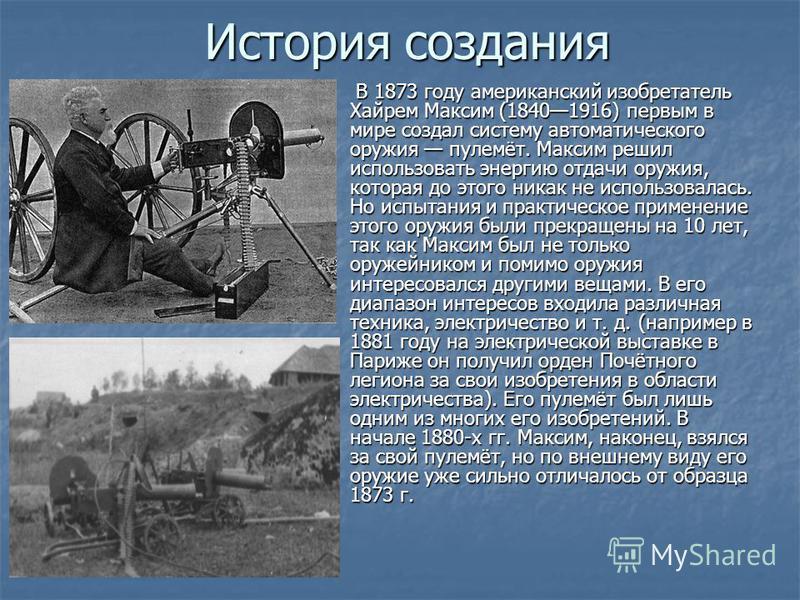 История создания В 1873 году американский изобретатель Хайрем Максим (18401916) первым в мире создал систему автоматического оружия пулемёт. Максим решил использовать энергию отдачи оружия, которая до этого никак не использовалась. Но испытания и пра