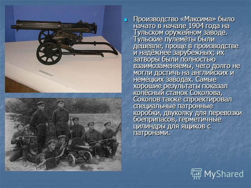 Производство «Максима» было начато в начале 1904 года на Тульском оружейном заводе. Тульские пулемёты были дешевле, проще в производстве и надёжнее зарубежных; их затворы были полностью взаимозаменяемы, чего долго не могли достичь на английских и нем