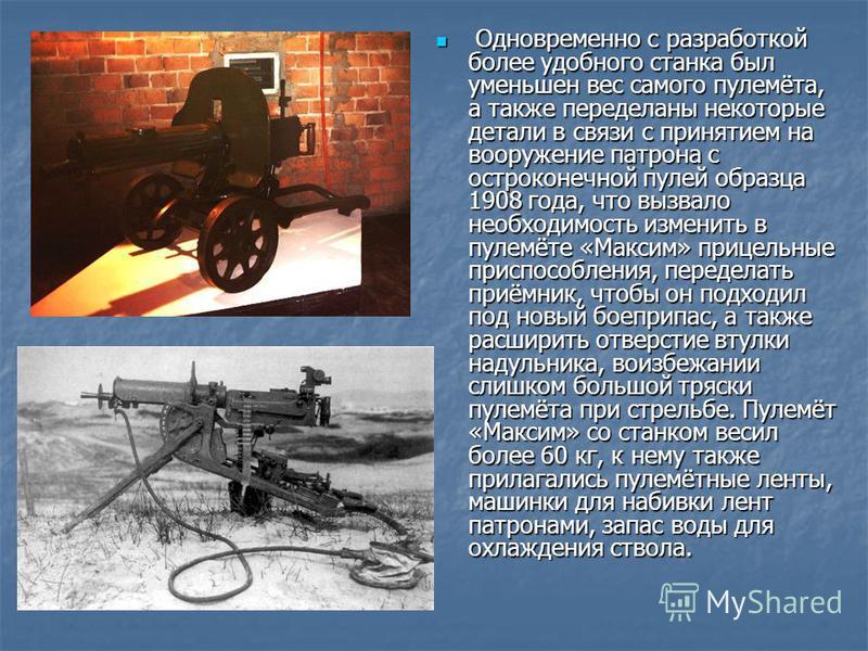 Одновременно с разработкой более удобного станка был уменьшен вес самого пулемёта, а также переделаны некоторые детали в связи с принятием на вооружение патрона с остроконечной пулей образца 1908 года, что вызвало необходимость изменить в пулемёте «М