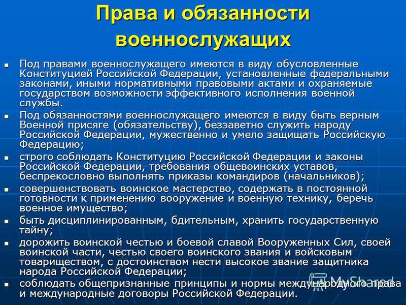 Права и обязанности военнослужащих Под правами военнослужащего имеются в виду обусловленные Конституцией Российской Федерации, установленные федеральными законами, иными нормативными правовыми актами и охраняемые государством возможности эффективного