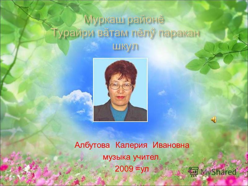Албутова Калерия Ивановна музыка учител. 2009 =ул