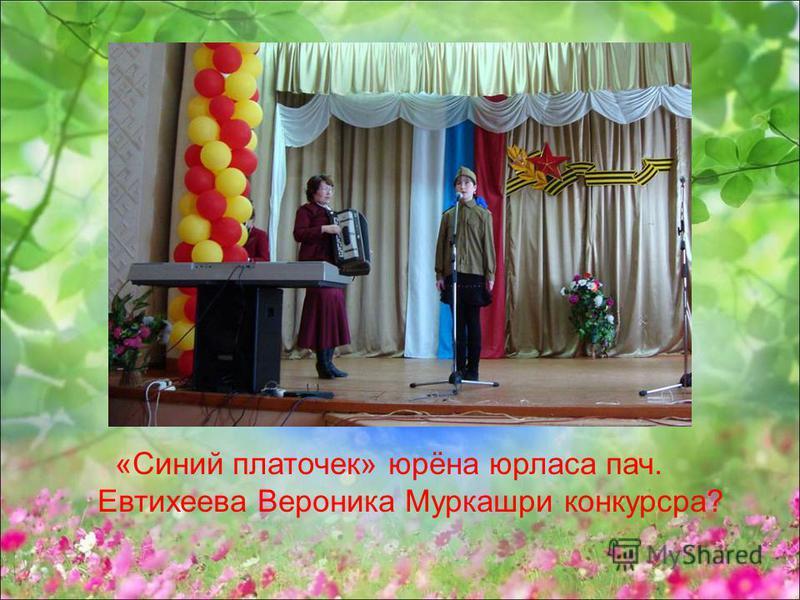 «Синий платочек» юрёна юрласа пач. Евтихеева Вероника Муркашри конкурсра?