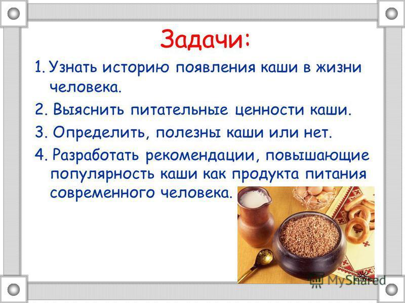 Задачи: 1. Узнать историю появления каши в жизни человека. 2. Выяснить питательные ценности каши. 3. Определить, полезны каши или нет. 4. Разработать рекомендации, повышающие популярность каши как продукта питания современного человека.