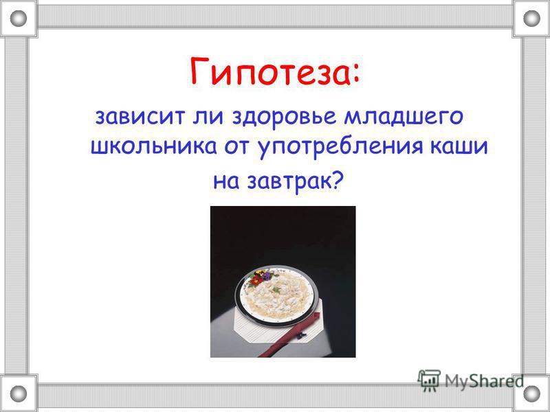 Гипотеза: зависит ли здоровье младшего школьника от употребления каши на завтрак?
