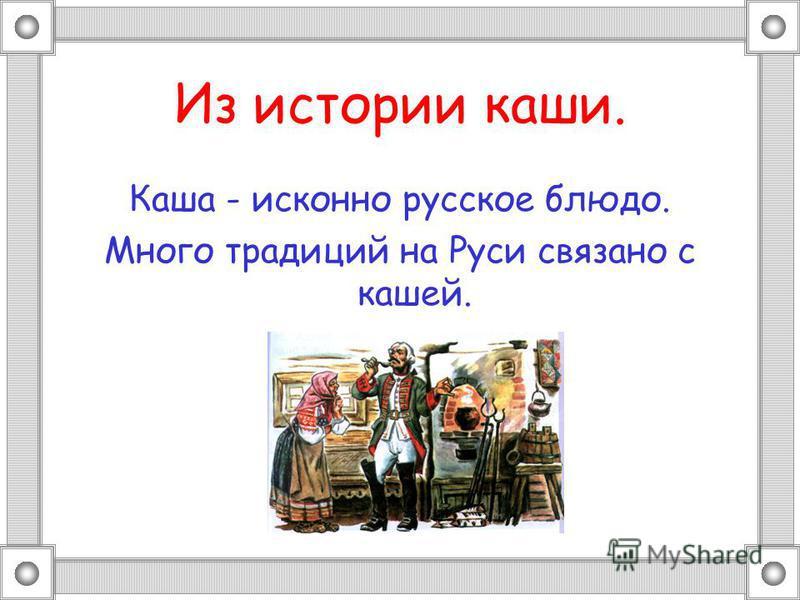 Из истории каши. Каша - исконно русское блюдо. Много традиций на Руси связано с кашей.