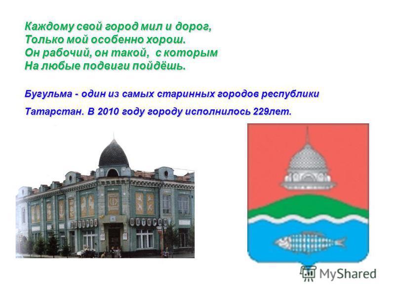 Каждому свой город мил и дорог, Только мой особенно хорош. Он рабочий, он такой, с которым На любые подвиги пойдёшь. Бугульма - один из самых старинных городов республики Татарстан. В 2010 году городу исполнилось 229 лет.