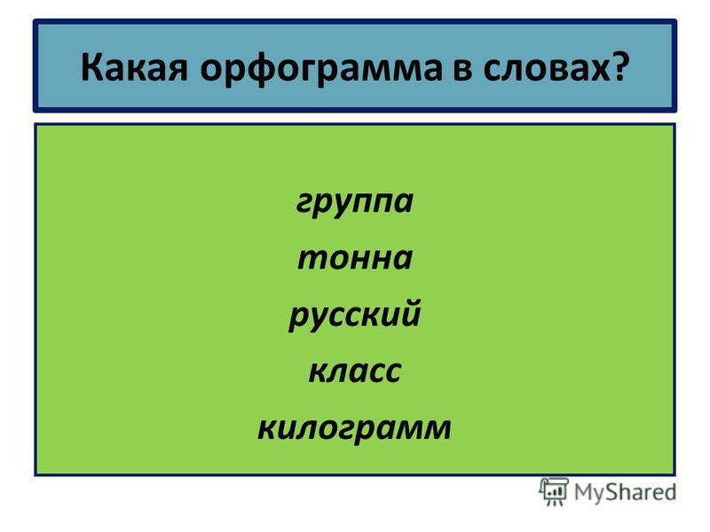 Какая орфограмма в словах? группа тонна русский класс килограмм