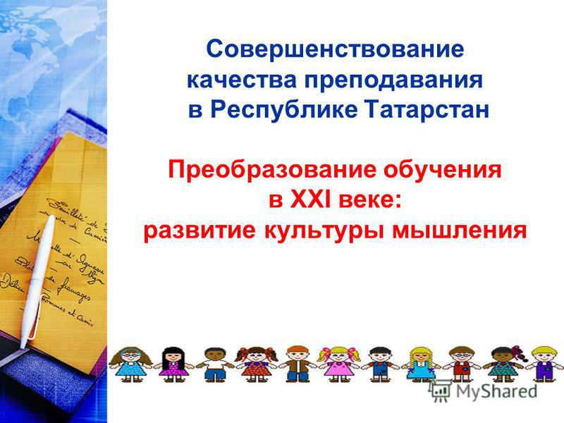 Совершенствование качества преподавания в Республике Татарстан Преобразование обучения в XXI веке: развитие культуры мышления