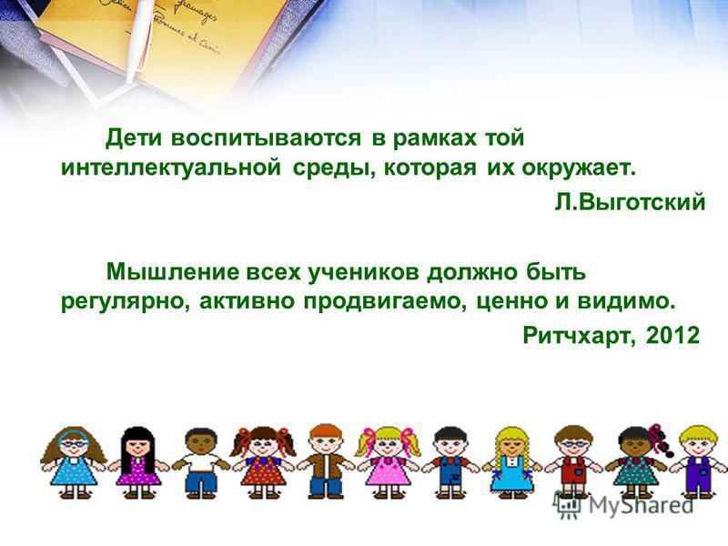 Дети воспитываются в рамках той интеллектуальной среды, которая их окружает. Л.Выготский Мышление всех учеников должно быть регулярно, активно продвигаемо, ценно и видимо. Ритчхарт, 2012